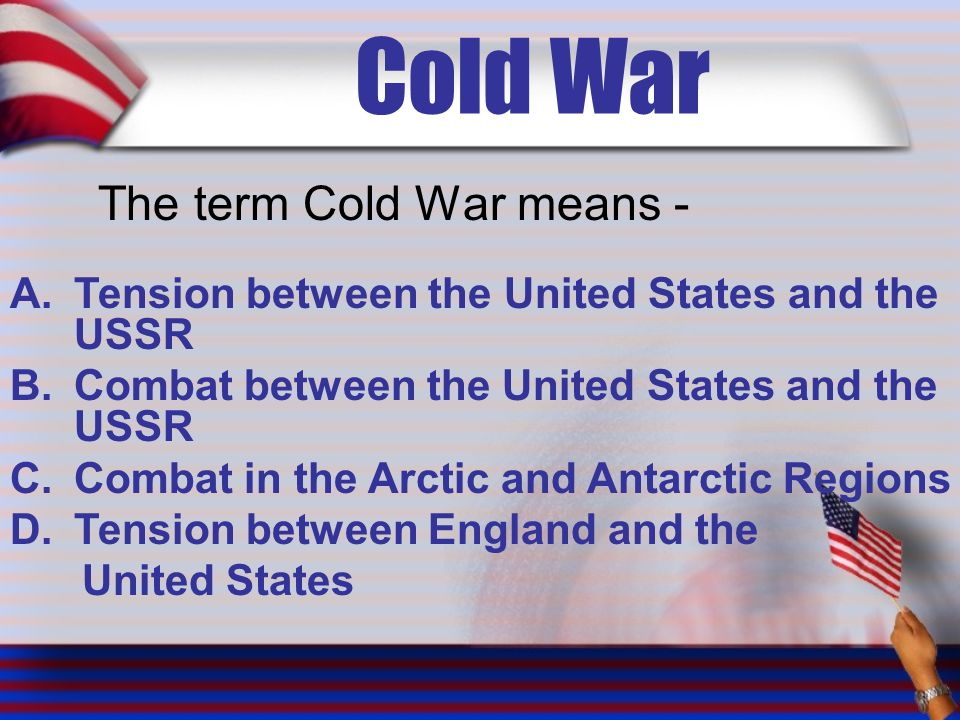 Cold War The term Cold War means - A.Tension between the United States and the USSR B.Combat between the United States and the USSR C.Combat in the Arctic and Antarctic Regions D.Tension between England and the United States