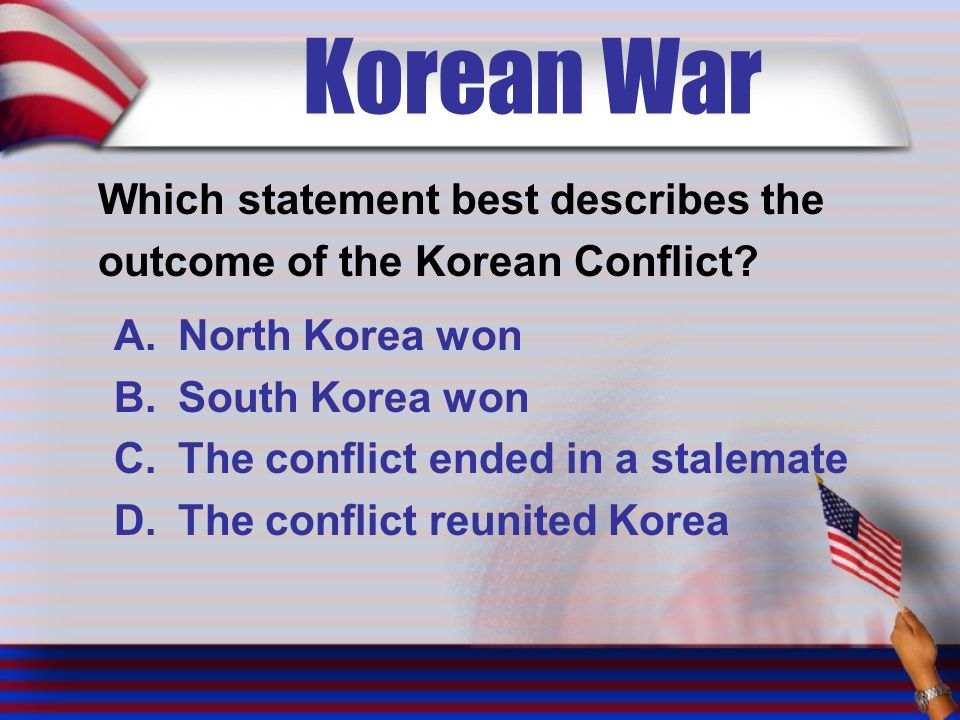 Korean War Which statement best describes the outcome of the Korean Conflict.