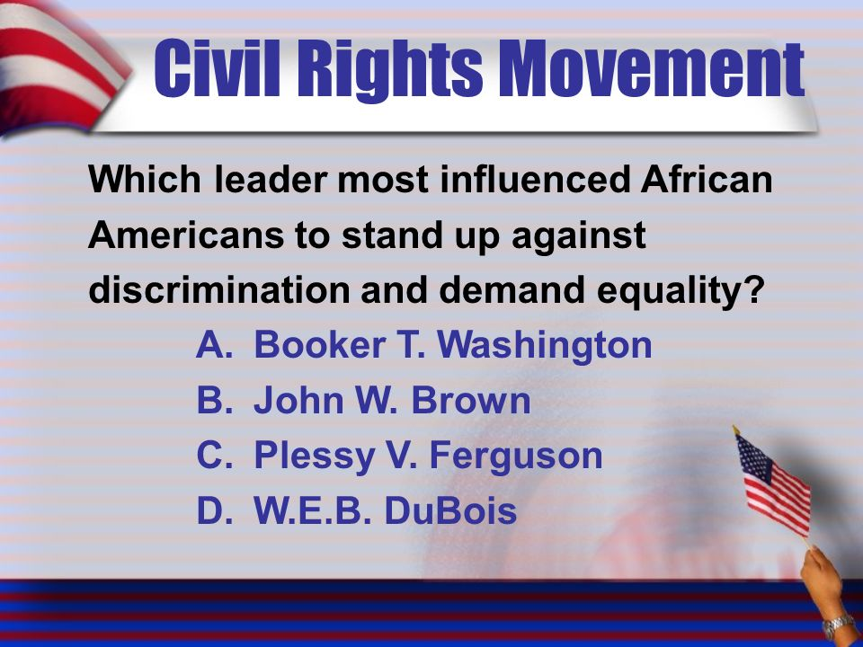 Civil Rights Movement Which leader most influenced African Americans to stand up against discrimination and demand equality.