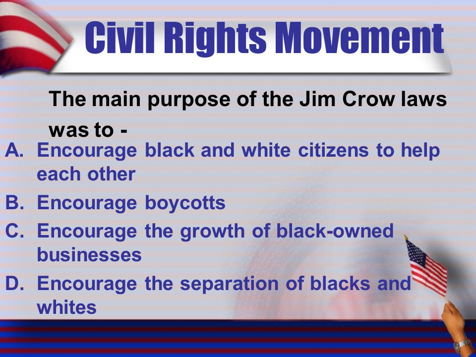 Civil Rights Movement The main purpose of the Jim Crow laws was to - A.Encourage black and white citizens to help each other B.Encourage boycotts C.Encourage the growth of black-owned businesses D.Encourage the separation of blacks and whites