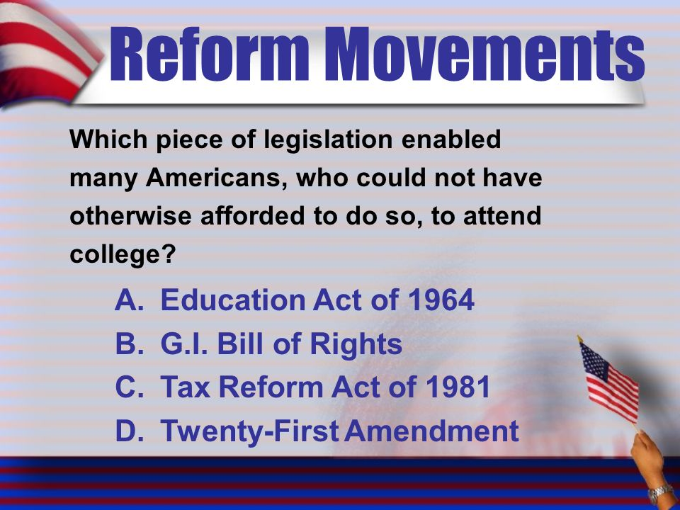 Reform Movements Which piece of legislation enabled many Americans, who could not have otherwise afforded to do so, to attend college.