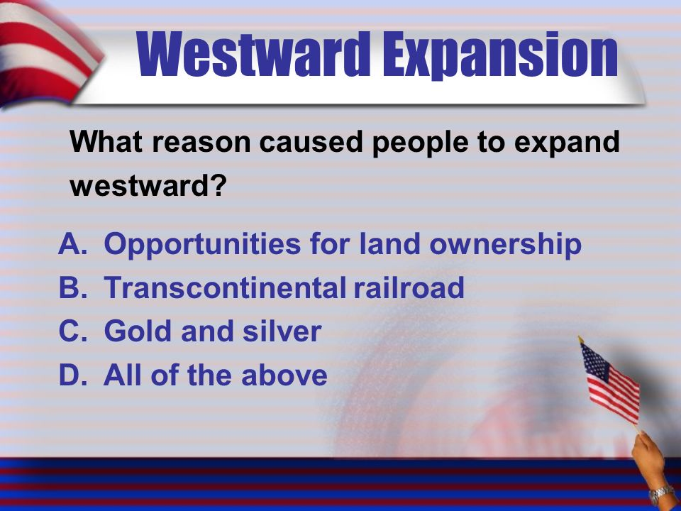 Westward Expansion What reason caused people to expand westward.