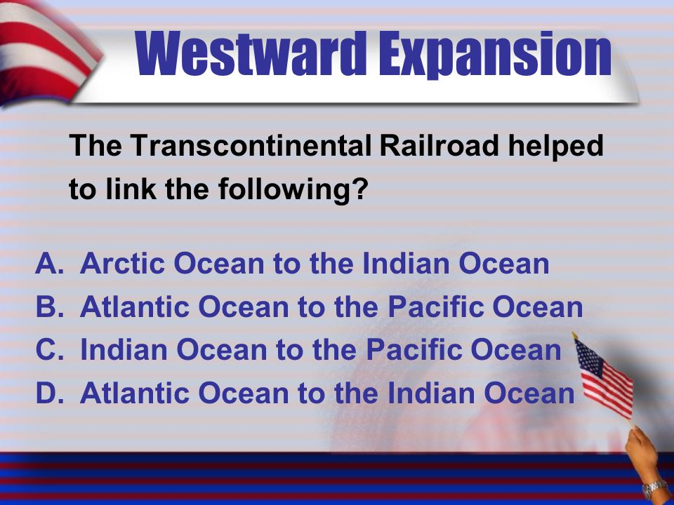 Westward Expansion The Transcontinental Railroad helped to link the following.