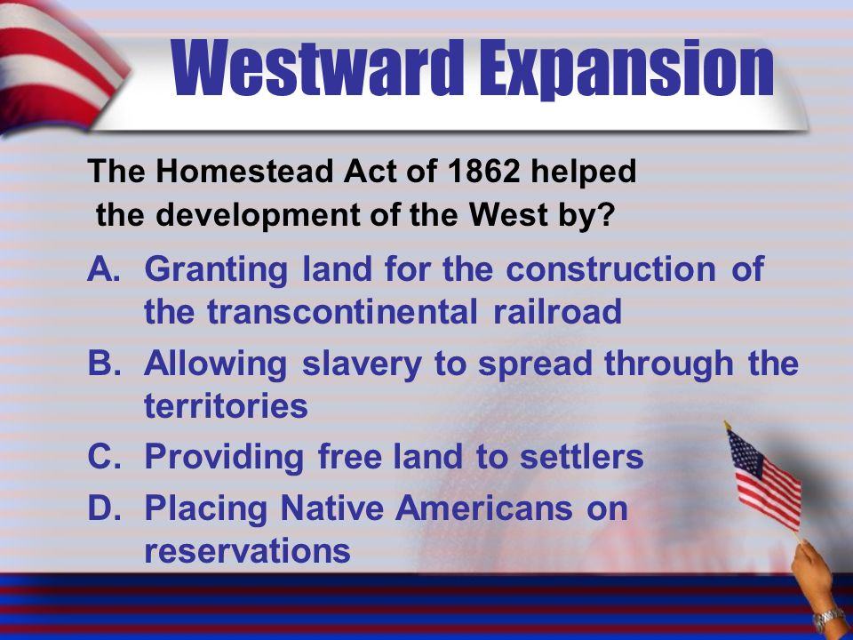 Westward Expansion The Homestead Act of 1862 helped the development of the West by.
