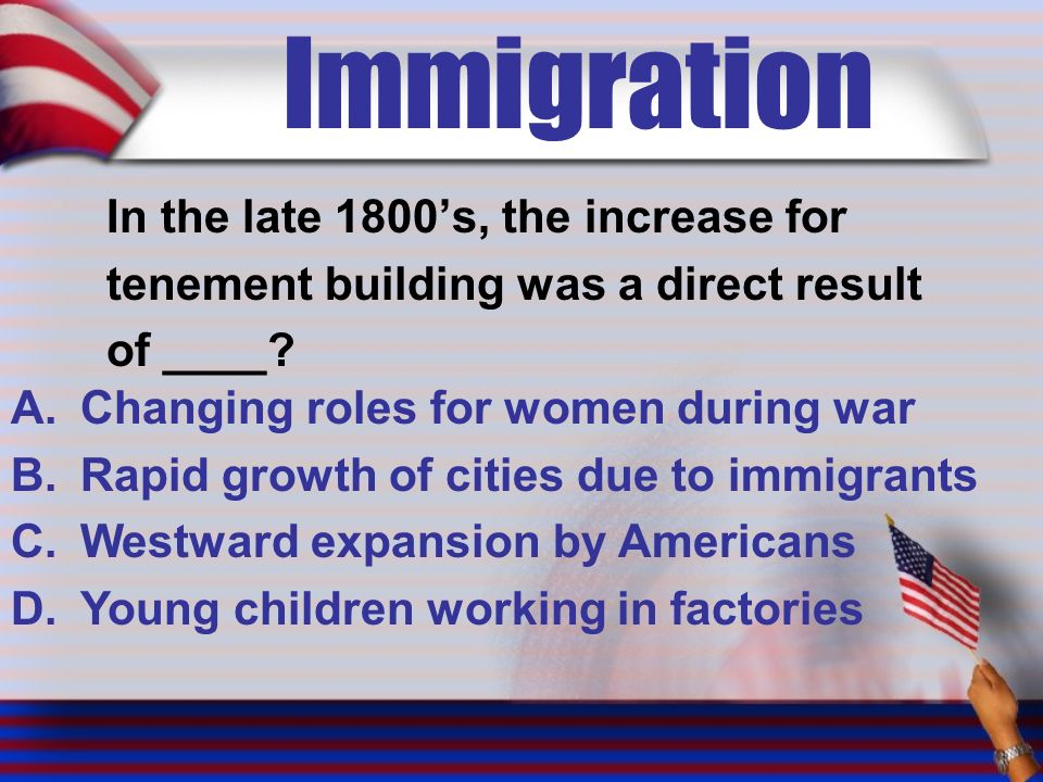 Immigration In the late 1800's, the increase for tenement building was a direct result of ____.