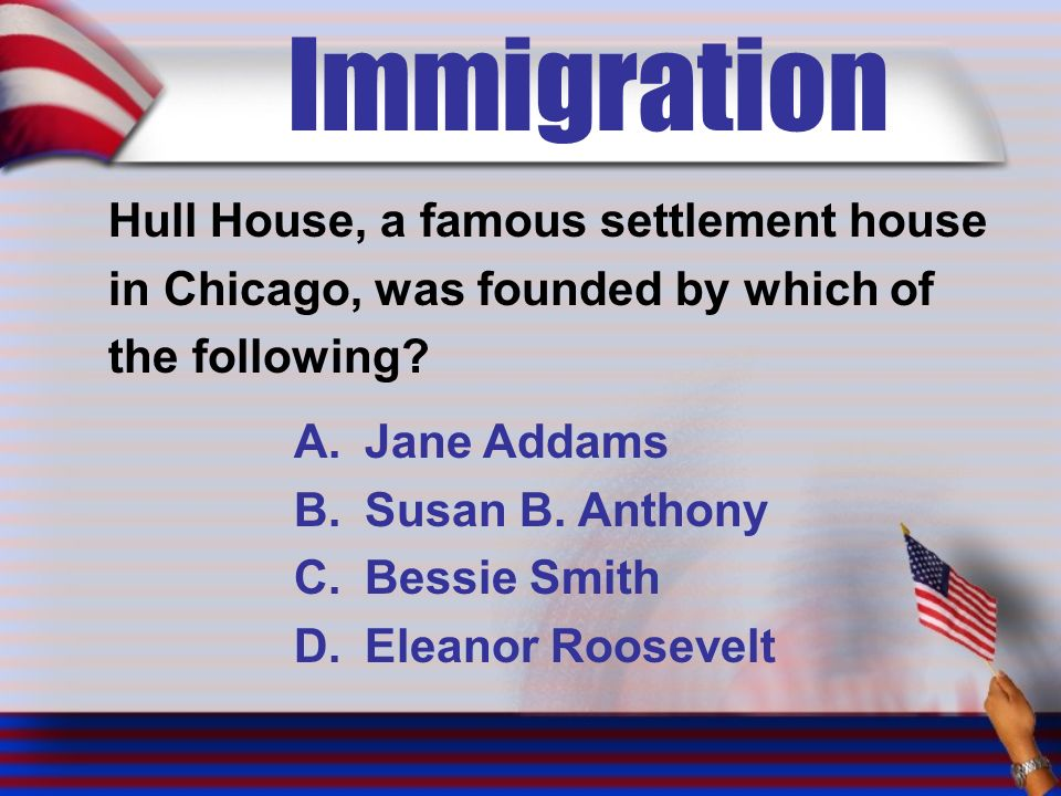 Immigration Hull House, a famous settlement house in Chicago, was founded by which of the following.
