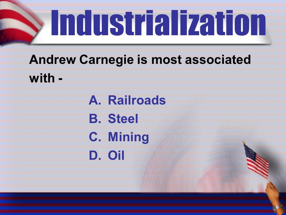 Industrialization Andrew Carnegie is most associated with - A.Railroads B.Steel C.Mining D.Oil
