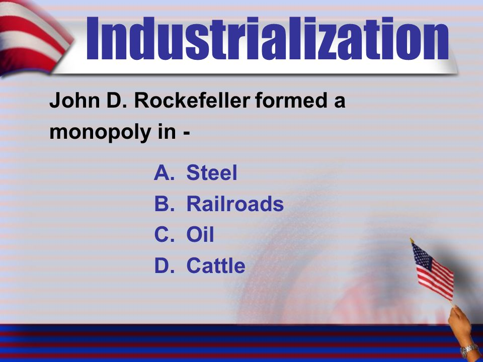 Industrialization John D. Rockefeller formed a monopoly in - A.Steel B.Railroads C.Oil D.Cattle