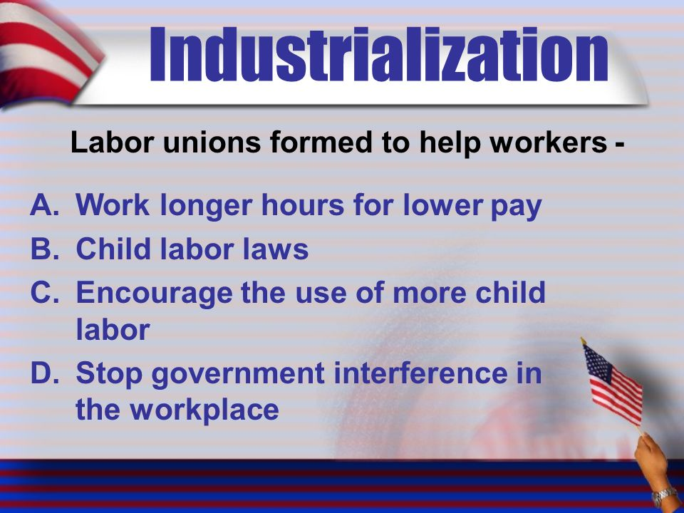 Industrialization Labor unions formed to help workers - A.Work longer hours for lower pay B.Child labor laws C.Encourage the use of more child labor D.Stop government interference in the workplace