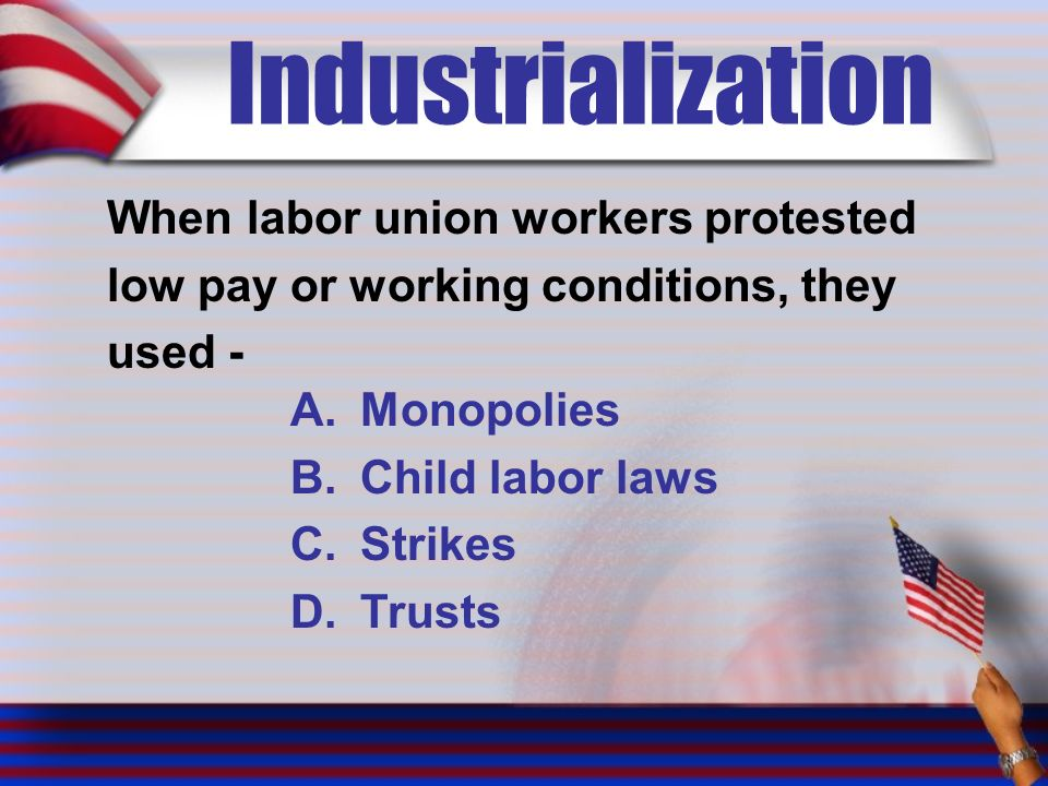Industrialization When labor union workers protested low pay or working conditions, they used - A.Monopolies B.Child labor laws C.Strikes D.Trusts