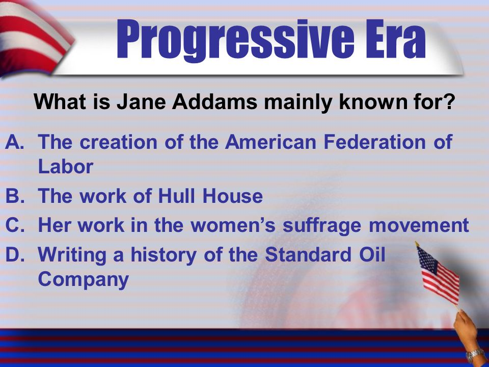 Progressive Era What is Jane Addams mainly known for.