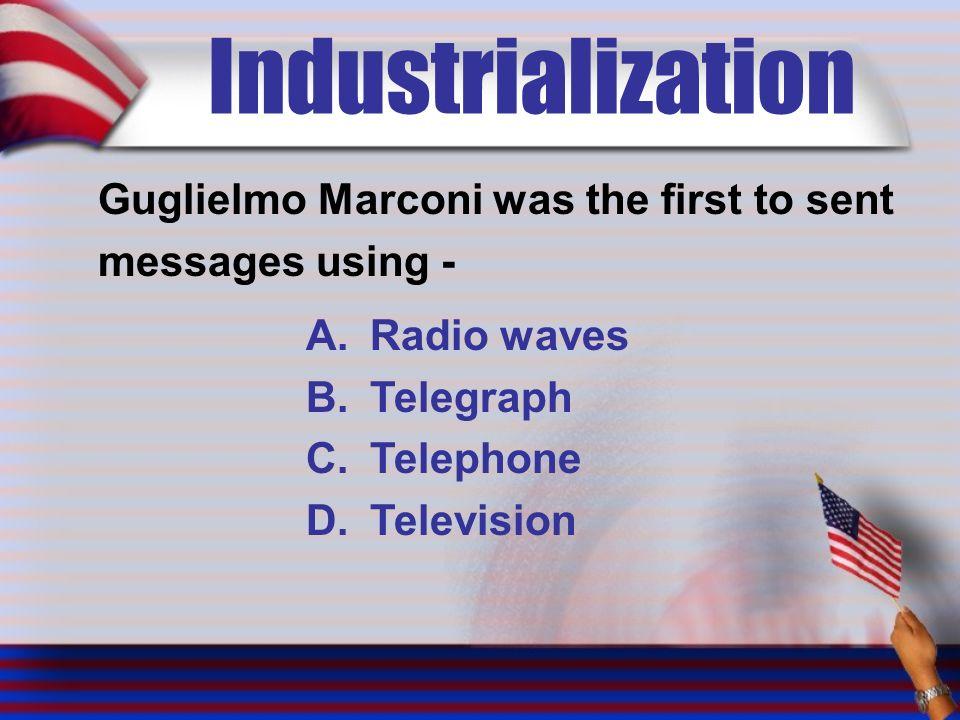 Industrialization Guglielmo Marconi was the first to sent messages using - A.Radio waves B.Telegraph C.Telephone D.Television