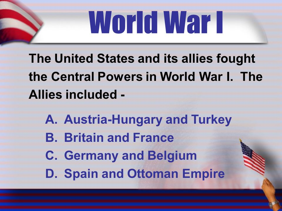 World War I The United States and its allies fought the Central Powers in World War I.