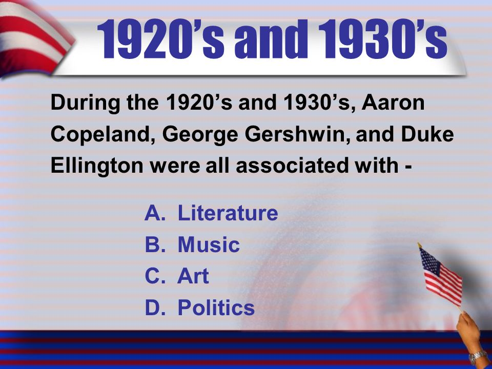 1920's and 1930's During the 1920's and 1930's, Aaron Copeland, George Gershwin, and Duke Ellington were all associated with - A.Literature B.Music C.Art D.Politics