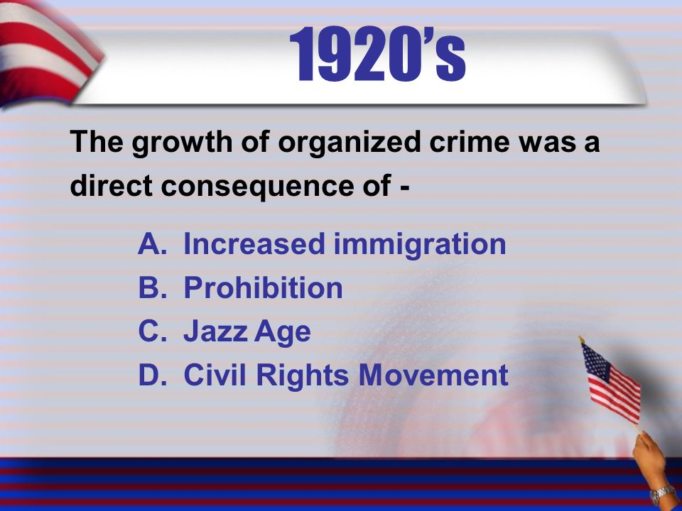 1920's The growth of organized crime was a direct consequence of - A.Increased immigration B.Prohibition C.Jazz Age D.Civil Rights Movement
