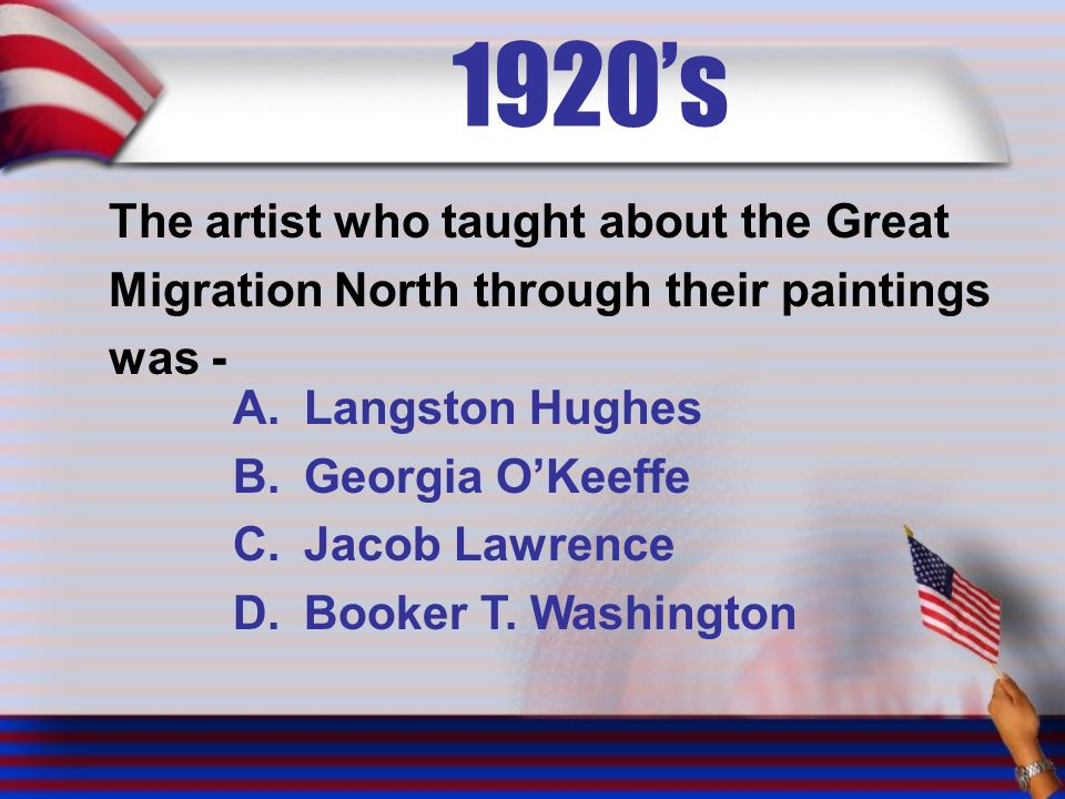 1920's The artist who taught about the Great Migration North through their paintings was - A.Langston Hughes B.Georgia O'Keeffe C.Jacob Lawrence D.Booker T.