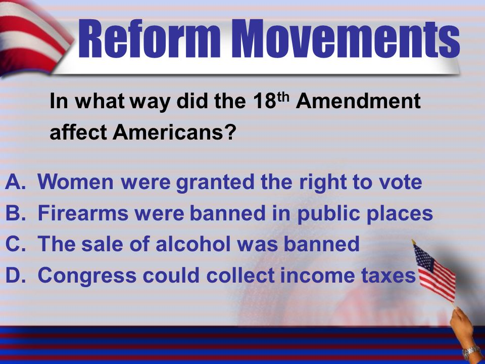 Reform Movements In what way did the 18 th Amendment affect Americans.