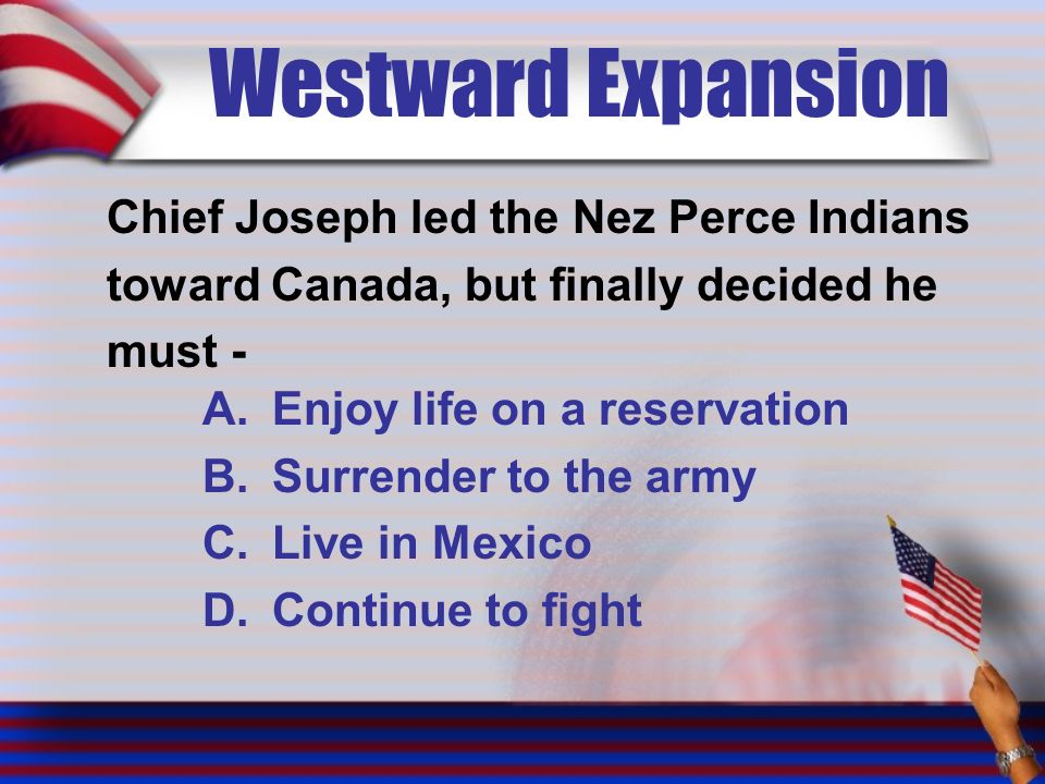 Westward Expansion Chief Joseph led the Nez Perce Indians toward Canada, but finally decided he must - A.Enjoy life on a reservation B.Surrender to the army C.Live in Mexico D.Continue to fight