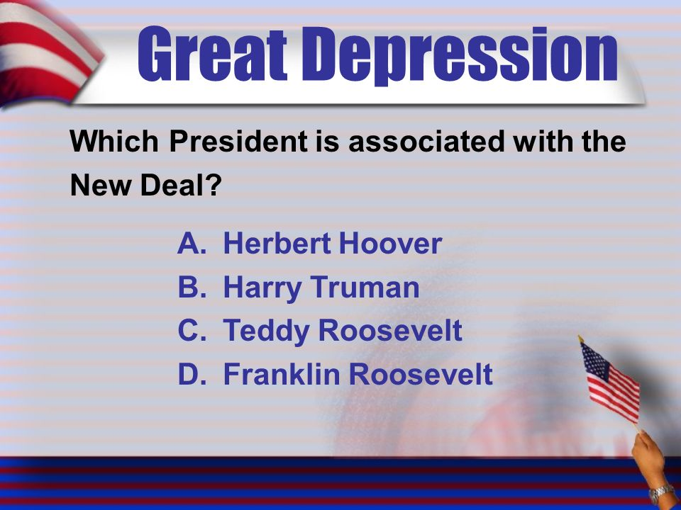 Great Depression Which President is associated with the New Deal.