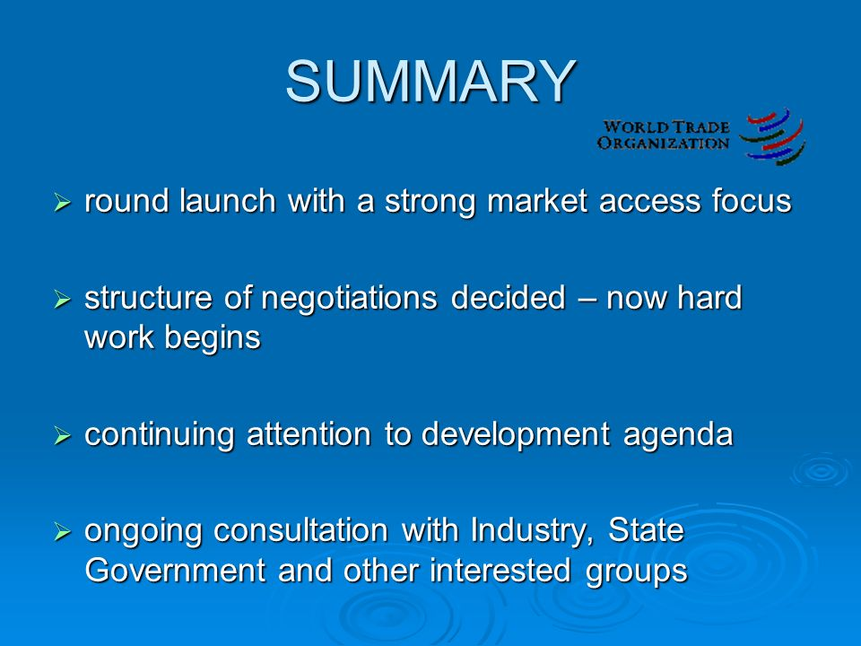 SUMMARY  round launch with a strong market access focus  structure of negotiations decided – now hard work begins  continuing attention to development agenda  ongoing consultation with Industry, State Government and other interested groups