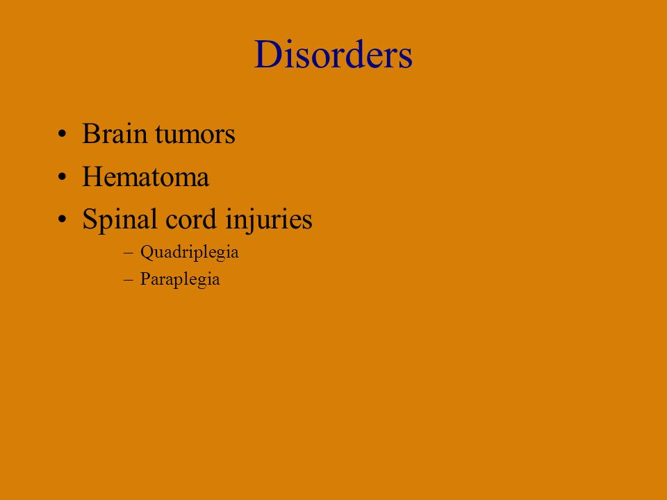 Disorders Brain tumors Hematoma Spinal cord injuries –Quadriplegia –Paraplegia