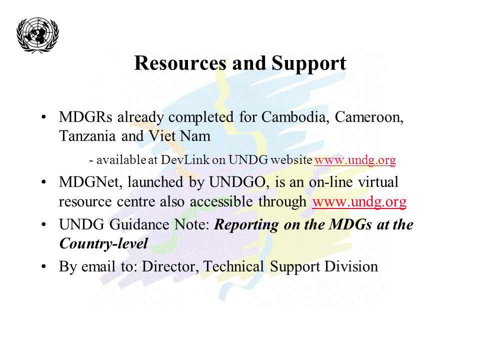 Resources and Support MDGRs already completed for Cambodia, Cameroon, Tanzania and Viet Nam - available at DevLink on UNDG website   MDGNet, launched by UNDGO, is an on-line virtual resource centre also accessible through   UNDG Guidance Note: Reporting on the MDGs at the Country-level By  to: Director, Technical Support Division