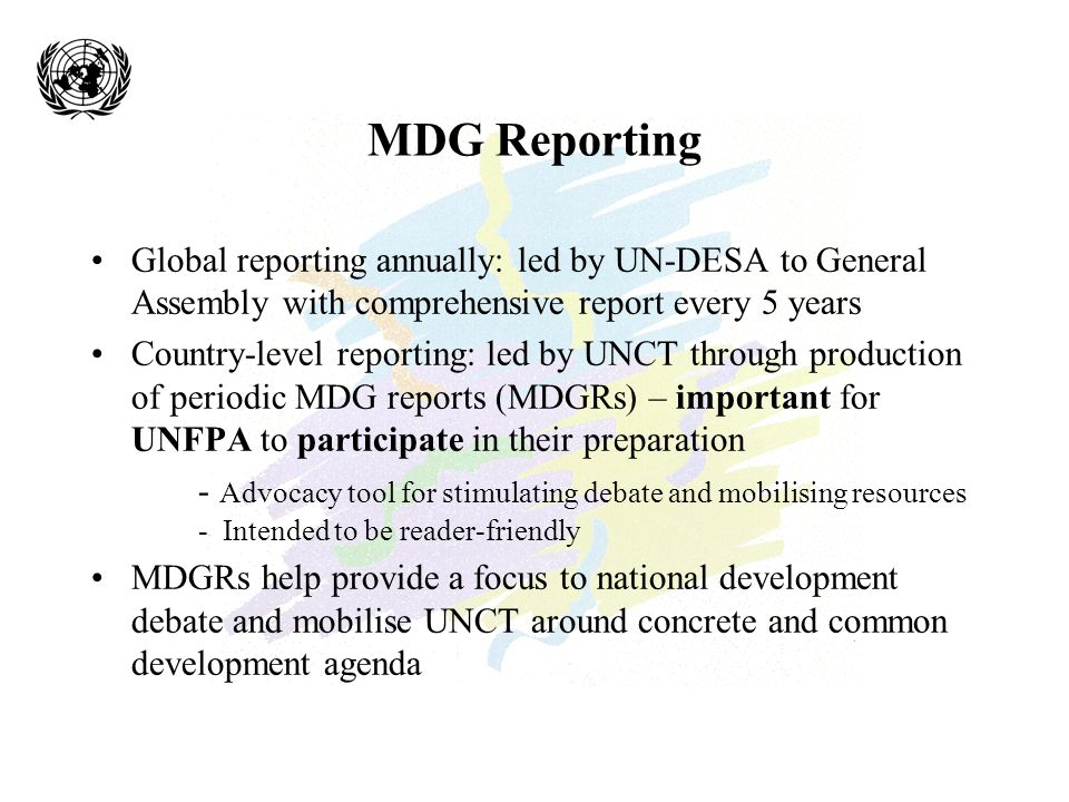 MDG Reporting Global reporting annually: led by UN-DESA to General Assembly with comprehensive report every 5 years Country-level reporting: led by UNCT through production of periodic MDG reports (MDGRs) – important for UNFPA to participate in their preparation - Advocacy tool for stimulating debate and mobilising resources - Intended to be reader-friendly MDGRs help provide a focus to national development debate and mobilise UNCT around concrete and common development agenda
