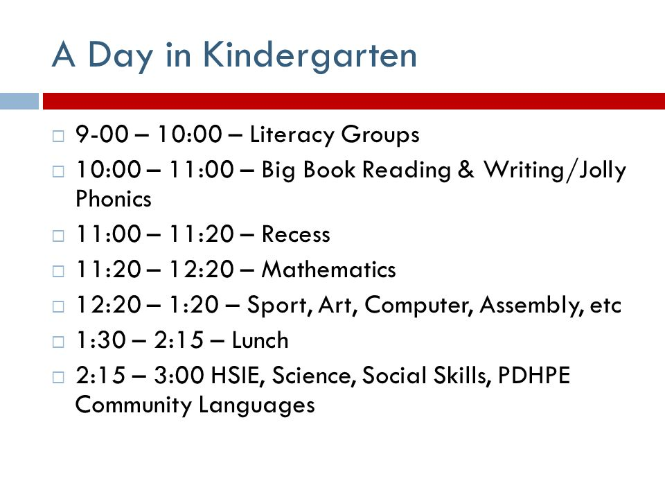 A Day in Kindergarten  9-00 – 10:00 – Literacy Groups  10:00 – 11:00 – Big Book Reading & Writing/Jolly Phonics  11:00 – 11:20 – Recess  11:20 – 12:20 – Mathematics  12:20 – 1:20 – Sport, Art, Computer, Assembly, etc  1:30 – 2:15 – Lunch  2:15 – 3:00 HSIE, Science, Social Skills, PDHPE Community Languages
