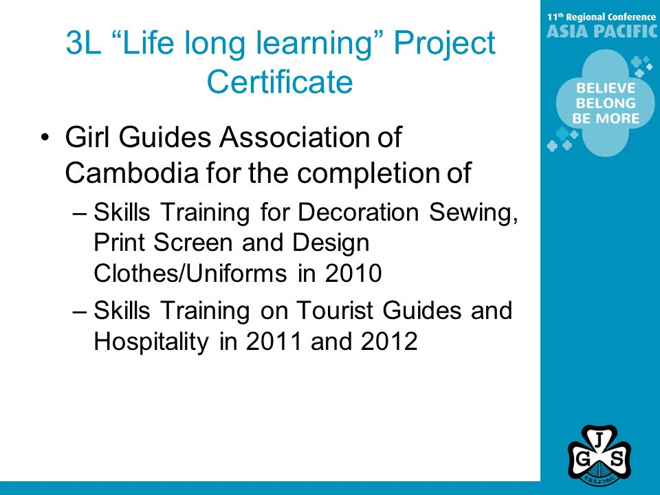 3L Life long learning Project Certificate Girl Guides Association of Cambodia for the completion of –Skills Training for Decoration Sewing, Print Screen and Design Clothes/Uniforms in 2010 –Skills Training on Tourist Guides and Hospitality in 2011 and 2012