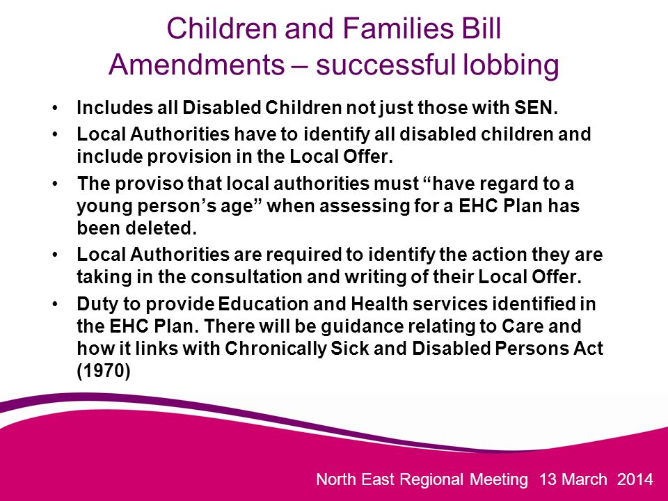North East Regional Meeting 13 March 2014 Children and Families Bill Amendments – successful lobbing Includes all Disabled Children not just those with SEN.
