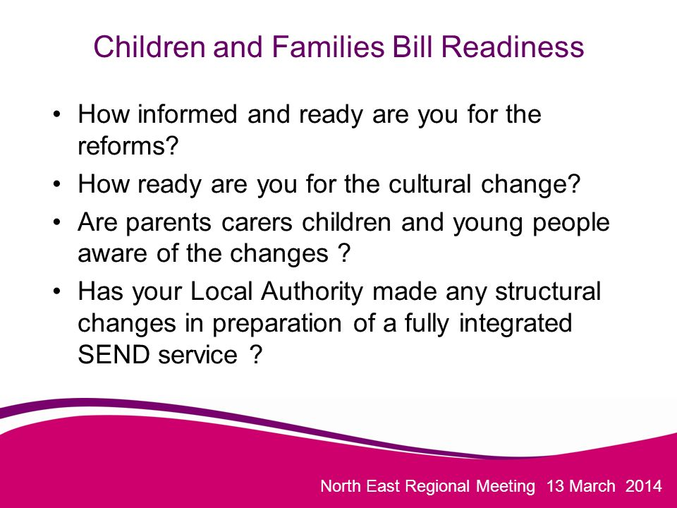 North East Regional Meeting 13 March 2014 Children and Families Bill Readiness How informed and ready are you for the reforms.