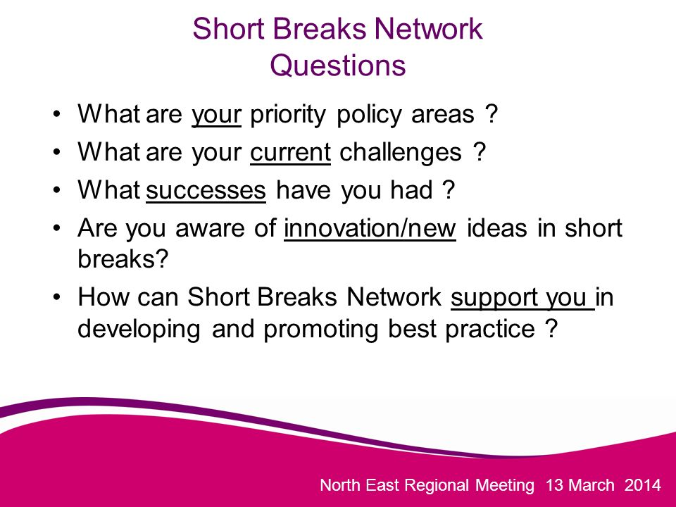 North East Regional Meeting 13 March 2014 Short Breaks Network Questions What are your priority policy areas .