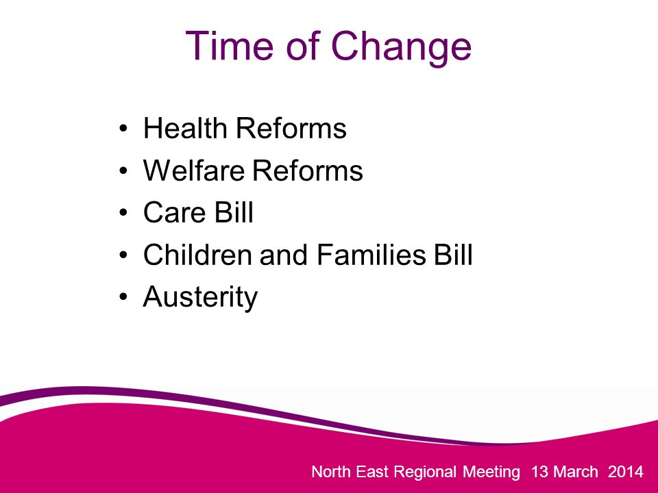 North East Regional Meeting 13 March 2014 Time of Change Health Reforms Welfare Reforms Care Bill Children and Families Bill Austerity