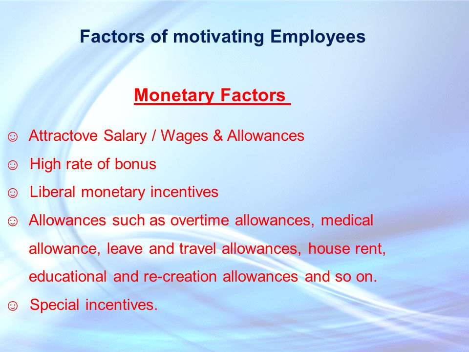 Factors of motivating Employees ☺ Attractove Salary / Wages & Allowances ☺ High rate of bonus ☺ Liberal monetary incentives ☺Allowances such as overtime allowances, medical allowance, leave and travel allowances, house rent, educational and re-creation allowances and so on.