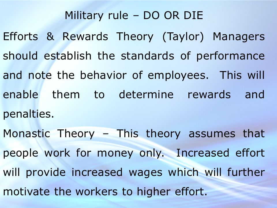 Military rule – DO OR DIE Efforts & Rewards Theory (Taylor) Managers should establish the standards of performance and note the behavior of employees.