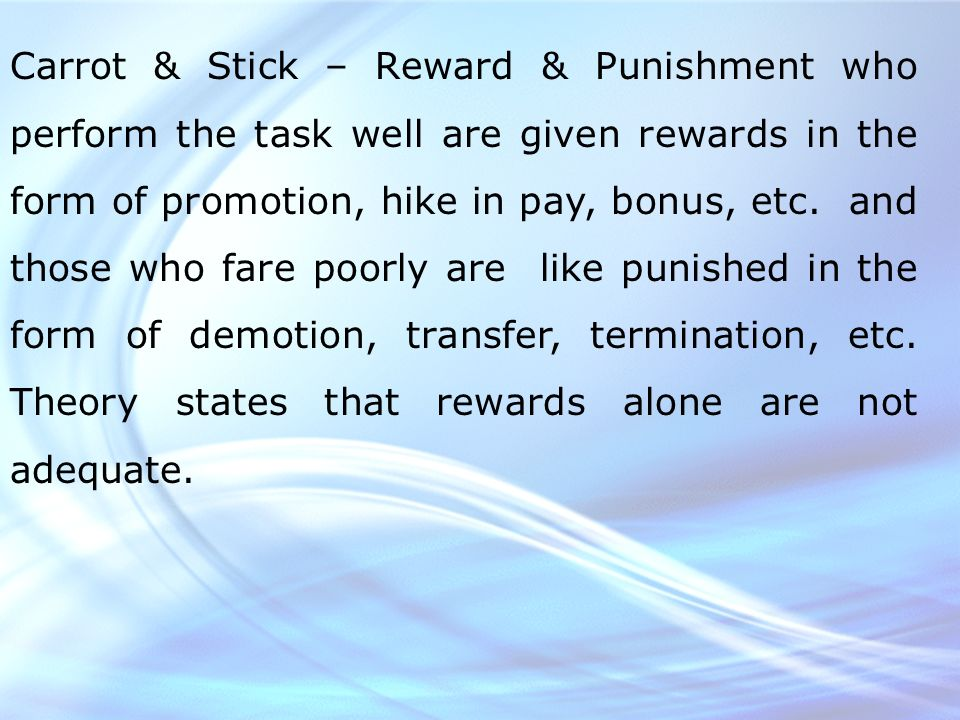Carrot & Stick – Reward & Punishment who perform the task well are given rewards in the form of promotion, hike in pay, bonus, etc.