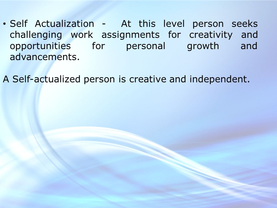 Self Actualization - At this level person seeks challenging work assignments for creativity and opportunities for personal growth and advancements.