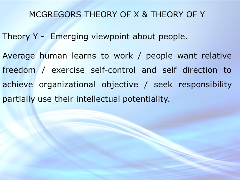 MCGREGORS THEORY OF X & THEORY OF Y Theory Y - Emerging viewpoint about people.
