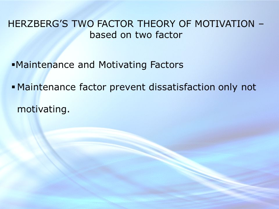 HERZBERG'S TWO FACTOR THEORY OF MOTIVATION – based on two factor  Maintenance and Motivating Factors  Maintenance factor prevent dissatisfaction only not motivating.