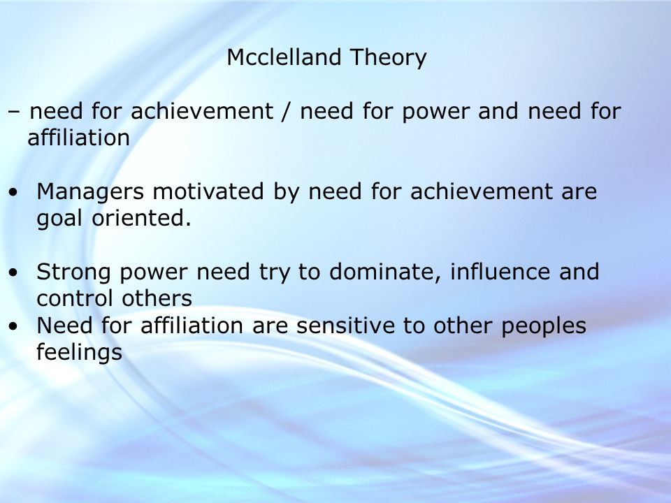 Mcclelland Theory – need for achievement / need for power and need for affiliation Managers motivated by need for achievement are goal oriented.