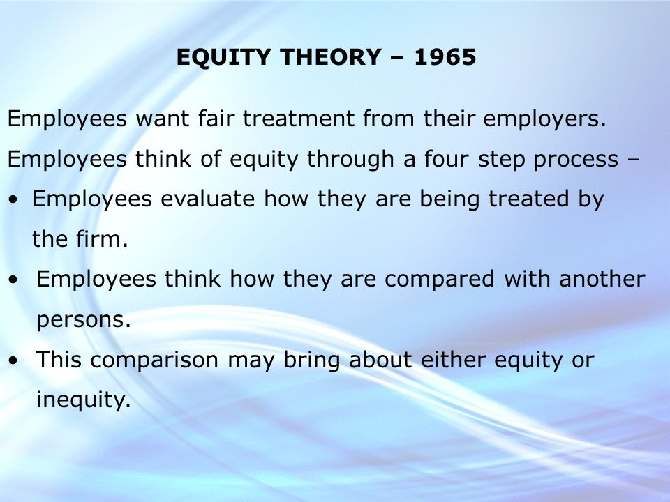 EQUITY THEORY – 1965 Employees want fair treatment from their employers.