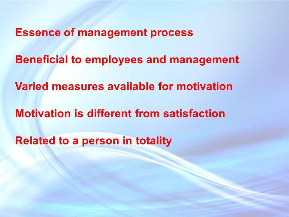 Essence of management process Beneficial to employees and management Varied measures available for motivation Motivation is different from satisfaction Related to a person in totality