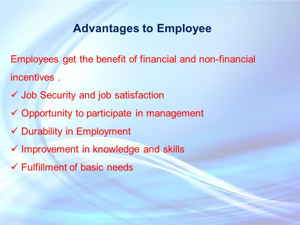 Advantages to Employee Employees get the benefit of financial and non-financial incentives.