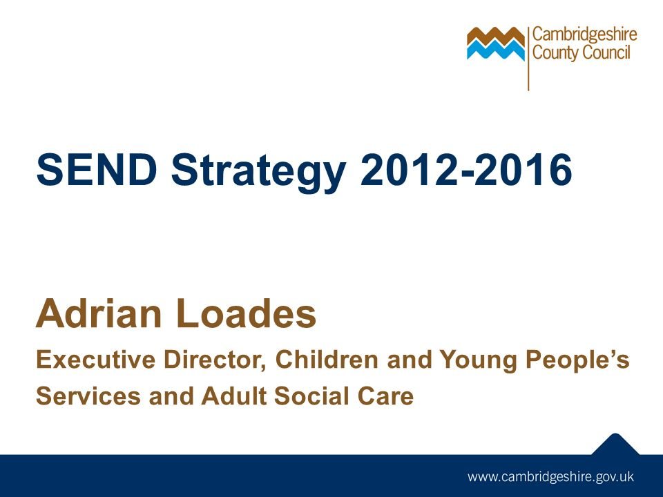SEND Strategy Adrian Loades Executive Director, Children and Young People's Services and Adult Social Care