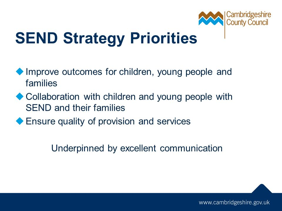 SEND Strategy Priorities  Improve outcomes for children, young people and families  Collaboration with children and young people with SEND and their families  Ensure quality of provision and services Underpinned by excellent communication