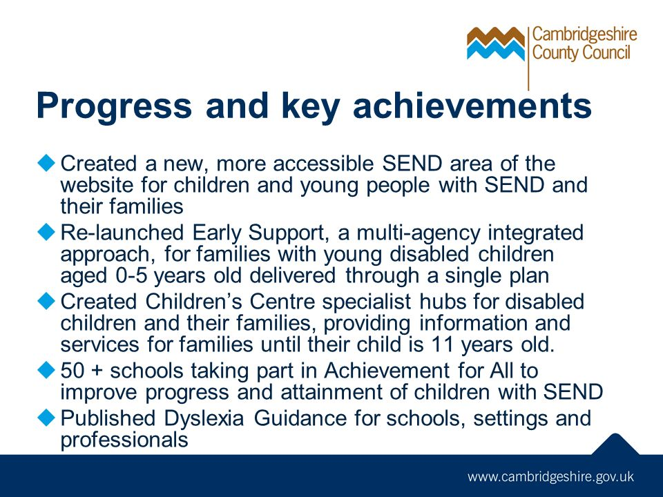 Progress and key achievements  Created a new, more accessible SEND area of the website for children and young people with SEND and their families  Re-launched Early Support, a multi-agency integrated approach, for families with young disabled children aged 0-5 years old delivered through a single plan  Created Children's Centre specialist hubs for disabled children and their families, providing information and services for families until their child is 11 years old.
