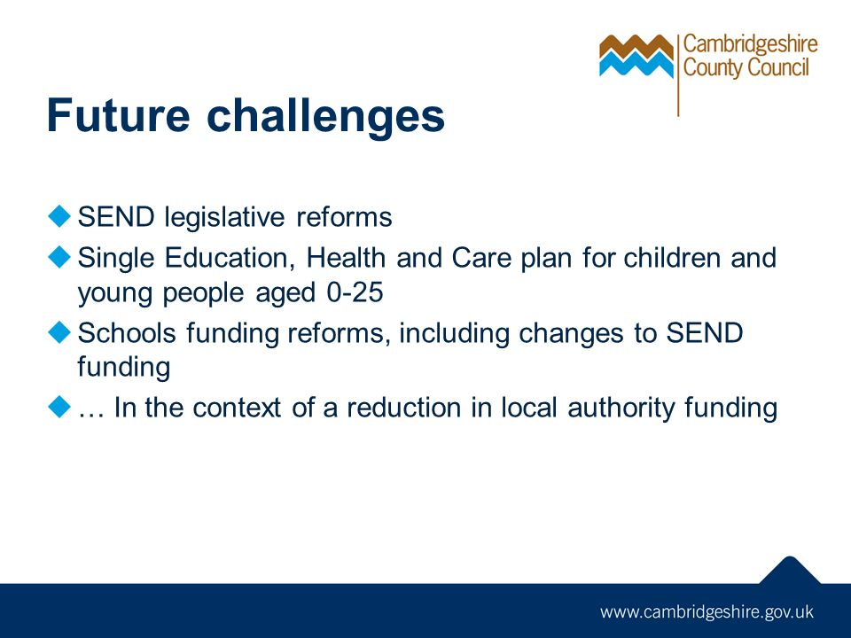 Future challenges  SEND legislative reforms  Single Education, Health and Care plan for children and young people aged 0-25  Schools funding reforms, including changes to SEND funding  … In the context of a reduction in local authority funding