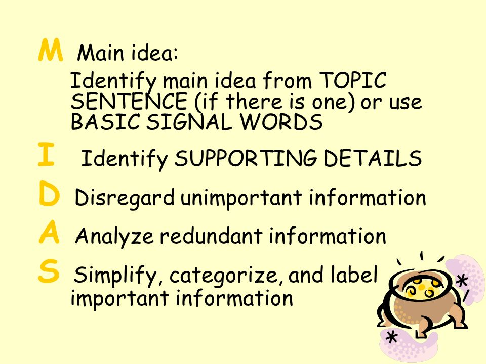 M Main idea: Identify main idea from TOPIC SENTENCE (if there is one) or use BASIC SIGNAL WORDS I Identify SUPPORTING DETAILS D Disregard unimportant information A Analyze redundant information S Simplify, categorize, and label important information