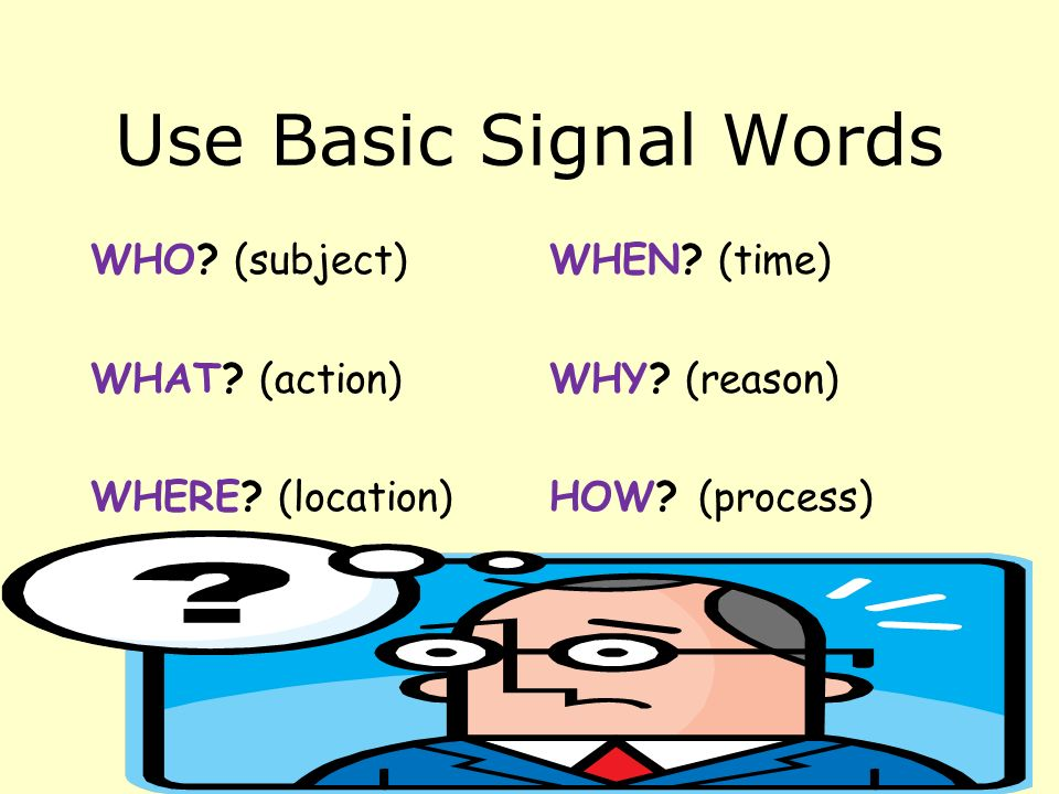 Use Basic Signal Words WHO. (subject) WHAT. (action) WHERE.
