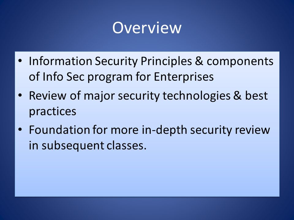 Overview Information Security Principles & components of Info Sec program for Enterprises Review of major security technologies & best practices Foundation for more in-depth security review in subsequent classes.